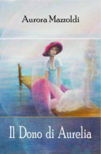 Il Dono di Aurelia. Romanzo autobiografico di Aurora Mazzoldi